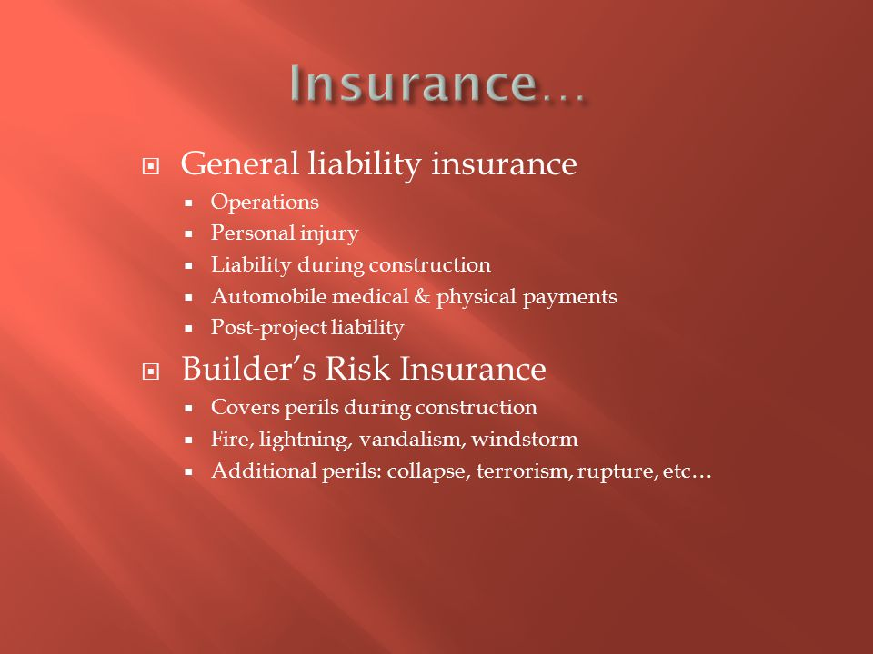  General liability insurance  Operations  Personal injury  Liability during construction  Automobile medical & physical payments  Post-project liability  Builder's Risk Insurance  Covers perils during construction  Fire, lightning, vandalism, windstorm  Additional perils: collapse, terrorism, rupture, etc…
