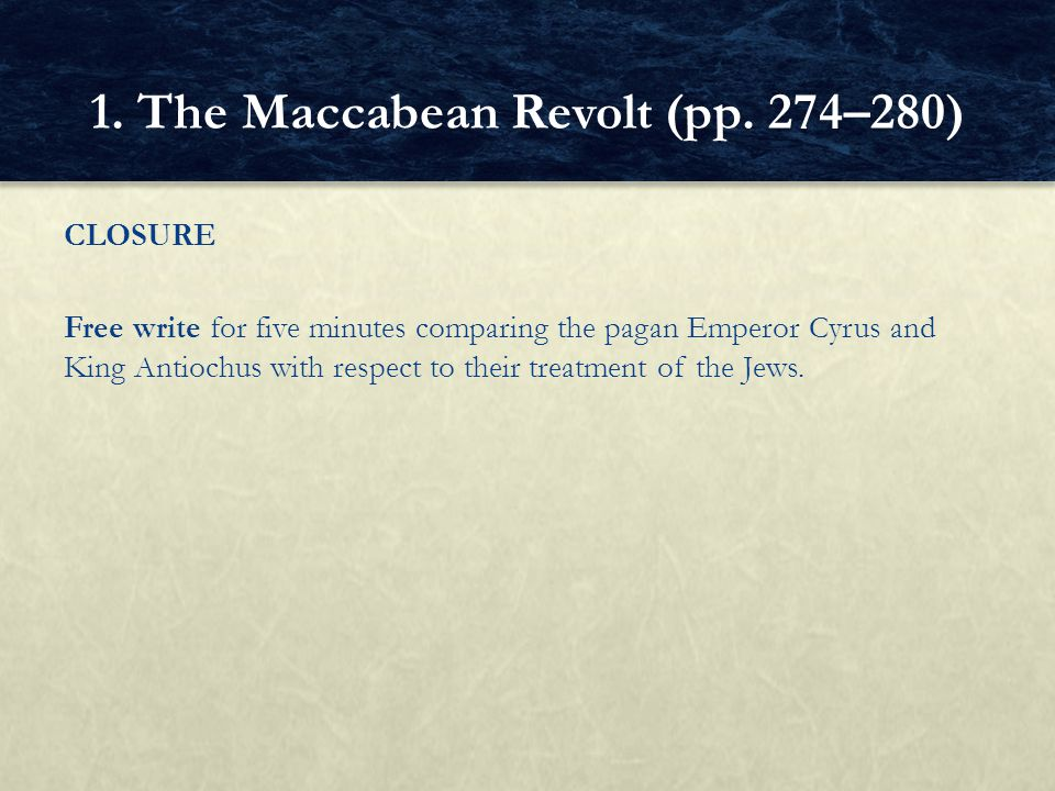 CLOSURE Free write for five minutes comparing the pagan Emperor Cyrus and King Antiochus with respect to their treatment of the Jews. 1. The Maccabean