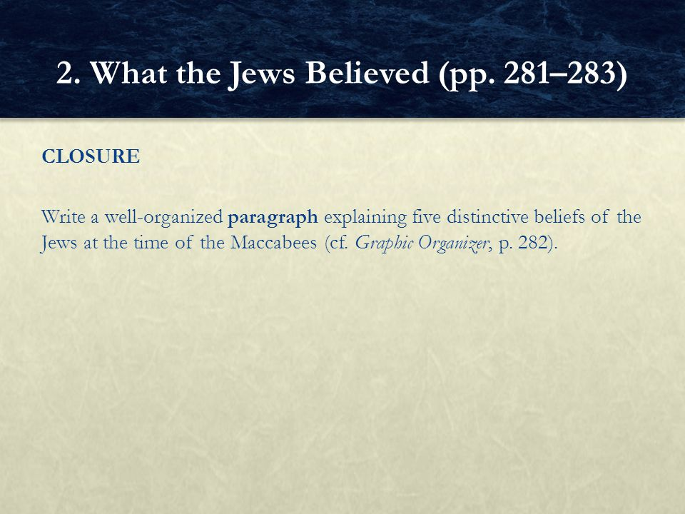 CLOSURE Write a well ‑ organized paragraph explaining five distinctive beliefs of the Jews at the time of the Maccabees (cf. Graphic Organizer, p. 282