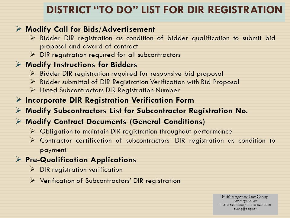 Public Agency Law Group Attorneys At Law T: 310-640-0800 / F: 310-640-0818 swong@palg.net DISTRICT TO DO LIST FOR DIR REGISTRATION  Modify Call for Bids/Advertisement  Bidder DIR registration as condition of bidder qualification to submit bid proposal and award of contract  DIR registration required for all subcontractors  Modify Instructions for Bidders  Bidder DIR registration required for responsive bid proposal  Bidder submittal of DIR Registration Verification with Bid Proposal  Listed Subcontractors DIR Registration Number  Incorporate DIR Registration Verification Form  Modify Subcontractors List for Subcontractor Registration No.