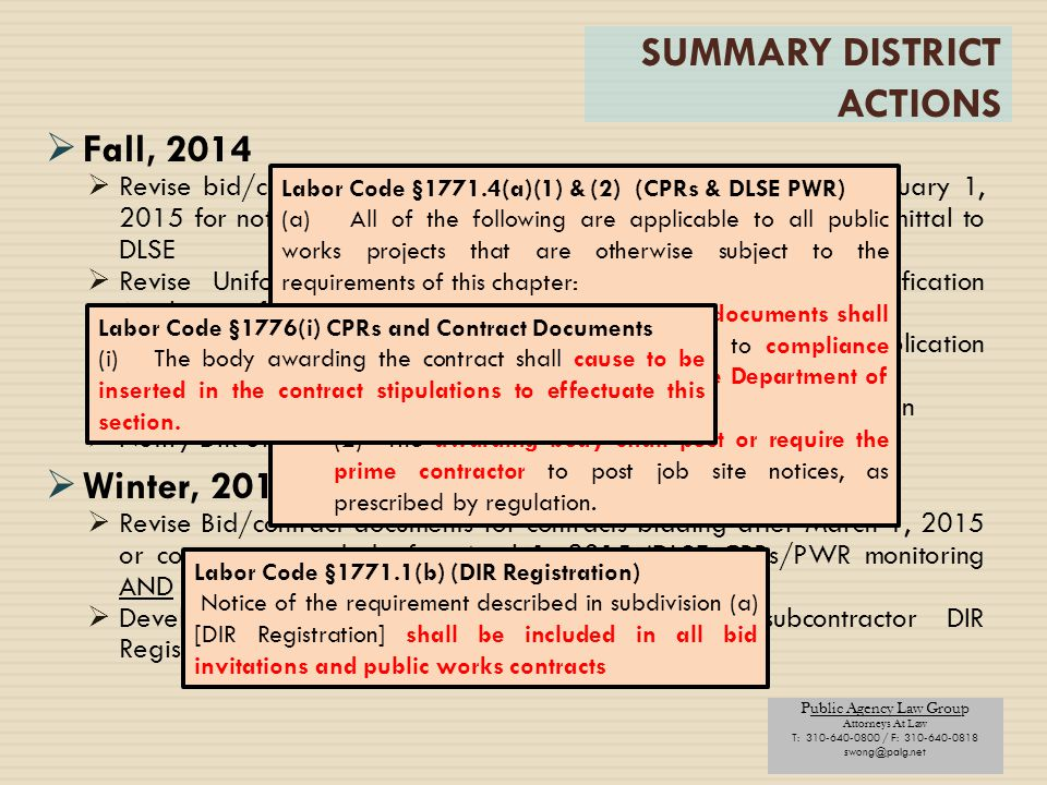 Public Agency Law Group Attorneys At Law T: 310-640-0800 / F: 310-640-0818 swong@palg.net SUMMARY DISTRICT ACTIONS  Fall, 2014  Revise bid/contract documents for bids to be awarded after January 1, 2015 for notice of DLSE PWR monitoring and contractor CPR submittal to DLSE  Revise Uniform Public Construction Cost Accounting Pre-Qualification Application for DIR Registration confirmation  Revise project specific or building program Pre-Qualification Application for DIR Registration confirmation  Revise Design-Build Pre-Qualification Application for DIR registration  Notify DIR of all public works contract awards  Winter, 2015  Revise Bid/contract documents for contracts bidding after March 1, 2015 or contracts awarded after April 1, 2015 (DLSE CPRs/PWR monitoring AND DIR registration)  Develop process for verification of contractor/subcontractor DIR Registration Labor Code §1771.4(a)(1) & (2) (CPRs & DLSE PWR) (a) All of the following are applicable to all public works projects that are otherwise subject to the requirements of this chapter: (1)The call for bids and contract documents shall specify that the project is subject to compliance monitoring and enforcement by the Department of Industrial Relations.