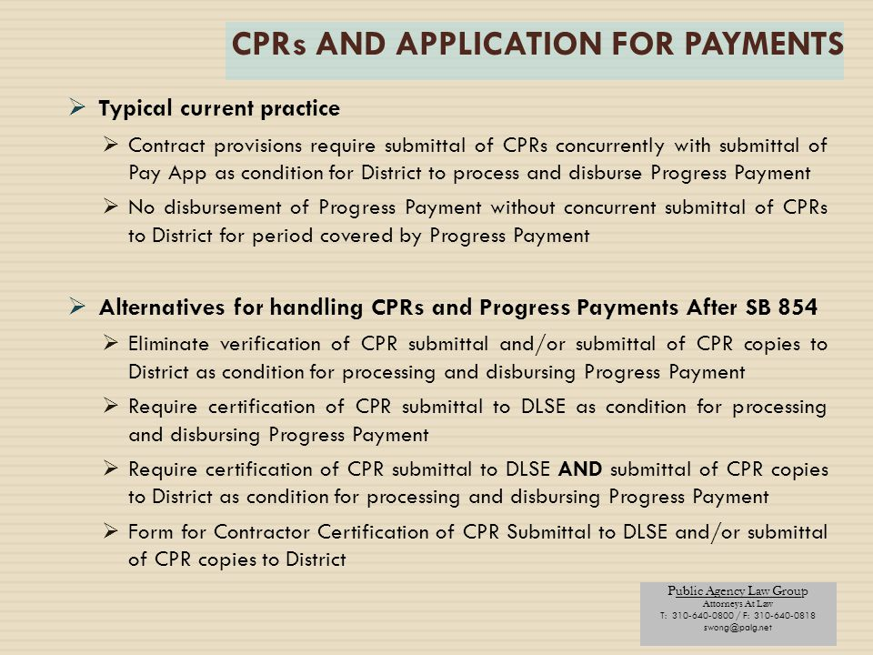 Public Agency Law Group Attorneys At Law T: 310-640-0800 / F: 310-640-0818 swong@palg.net CPRs AND APPLICATION FOR PAYMENTS  Typical current practice  Contract provisions require submittal of CPRs concurrently with submittal of Pay App as condition for District to process and disburse Progress Payment  No disbursement of Progress Payment without concurrent submittal of CPRs to District for period covered by Progress Payment  Alternatives for handling CPRs and Progress Payments After SB 854  Eliminate verification of CPR submittal and/or submittal of CPR copies to District as condition for processing and disbursing Progress Payment  Require certification of CPR submittal to DLSE as condition for processing and disbursing Progress Payment  Require certification of CPR submittal to DLSE AND submittal of CPR copies to District as condition for processing and disbursing Progress Payment  Form for Contractor Certification of CPR Submittal to DLSE and/or submittal of CPR copies to District