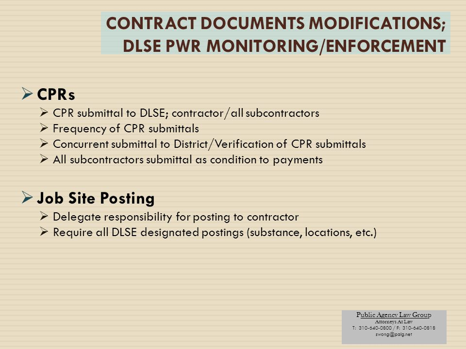 Public Agency Law Group Attorneys At Law T: 310-640-0800 / F: 310-640-0818 swong@palg.net CONTRACT DOCUMENTS MODIFICATIONS; DLSE PWR MONITORING/ENFORCEMENT  CPRs  CPR submittal to DLSE; contractor/all subcontractors  Frequency of CPR submittals  Concurrent submittal to District/Verification of CPR submittals  All subcontractors submittal as condition to payments  Job Site Posting  Delegate responsibility for posting to contractor  Require all DLSE designated postings (substance, locations, etc.)