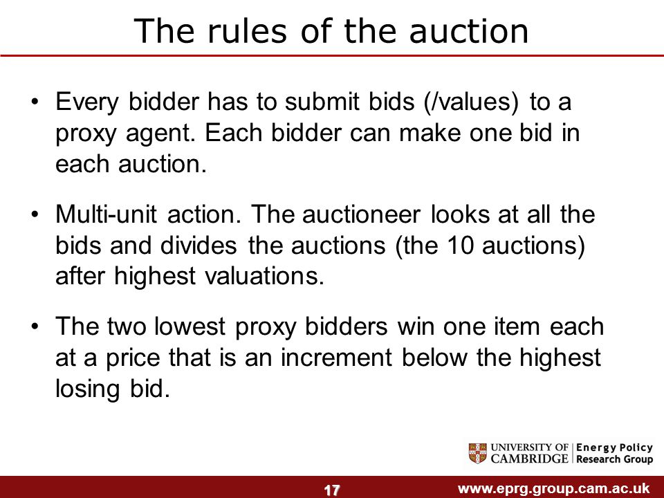 www.eprg.group.cam.ac.uk 17 The rules of the auction Every bidder has to submit bids (/values) to a proxy agent.