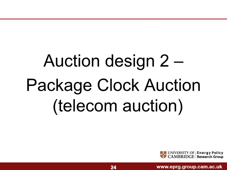 www.eprg.group.cam.ac.uk 24 Auction design 2 – Package Clock Auction (telecom auction)