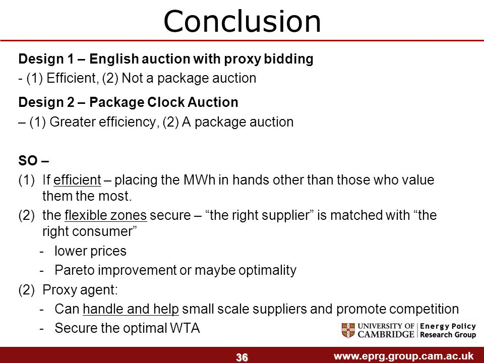 www.eprg.group.cam.ac.uk 36 Design 1 – English auction with proxy bidding - (1) Efficient, (2) Not a package auction Design 2 – Package Clock Auction – (1) Greater efficiency, (2) A package auction SO – (1)If efficient – placing the MWh in hands other than those who value them the most.