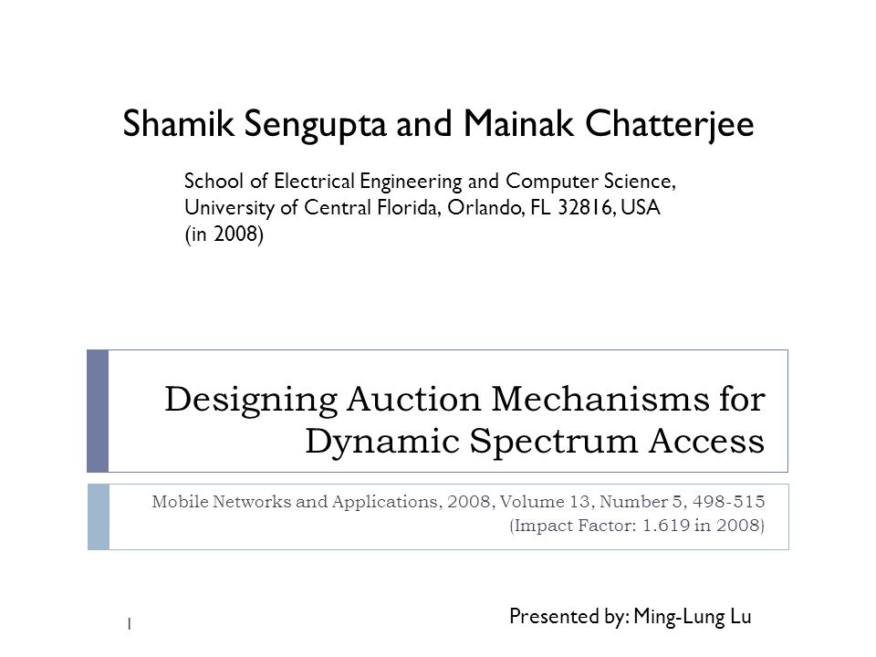 Designing Auction Mechanisms for Dynamic Spectrum Access Mobile Networks and Applications, 2008, Volume 13, Number 5, 498-515 (Impact Factor: 1.619 in 2008) 1 School of Electrical Engineering and Computer Science, University of Central Florida, Orlando, FL 32816, USA (in 2008) Shamik Sengupta and Mainak Chatterjee Presented by: Ming-Lung Lu