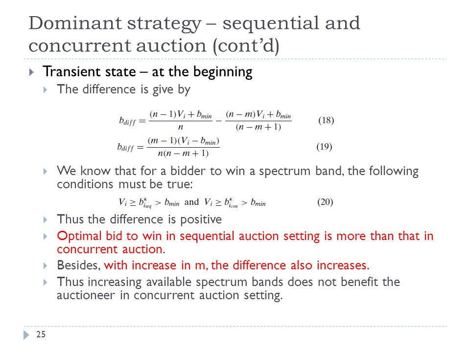 Dominant strategy – sequential and concurrent auction (cont'd) 25  Transient state – at the beginning  The difference is give by  We know that for a bidder to win a spectrum band, the following conditions must be true:  Thus the difference is positive  Optimal bid to win in sequential auction setting is more than that in concurrent auction.