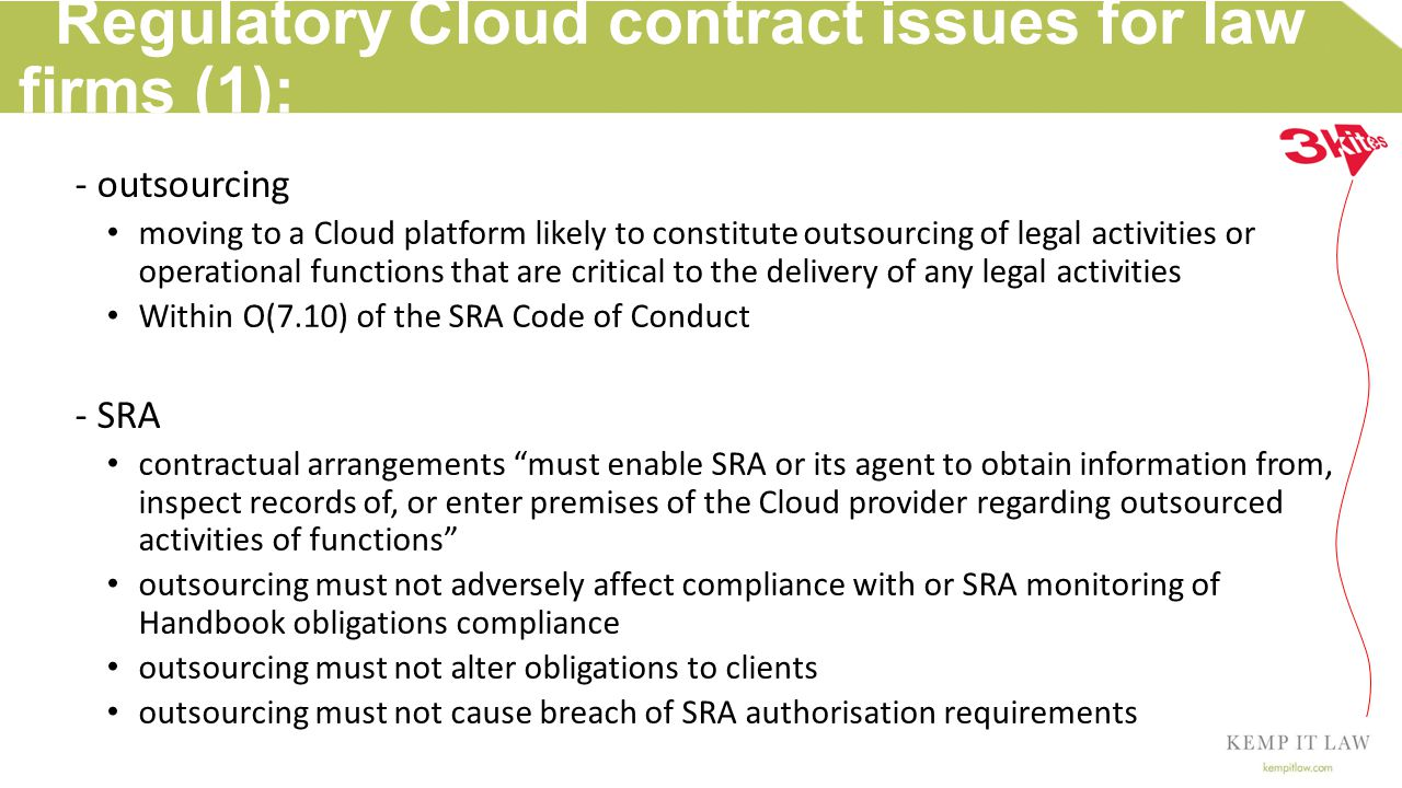 Regulatory Cloud contract issues for law firms (1): - outsourcing moving to a Cloud platform likely to constitute outsourcing of legal activities or operational functions that are critical to the delivery of any legal activities Within O(7.10) of the SRA Code of Conduct - SRA contractual arrangements must enable SRA or its agent to obtain information from, inspect records of, or enter premises of the Cloud provider regarding outsourced activities of functions outsourcing must not adversely affect compliance with or SRA monitoring of Handbook obligations compliance outsourcing must not alter obligations to clients outsourcing must not cause breach of SRA authorisation requirements