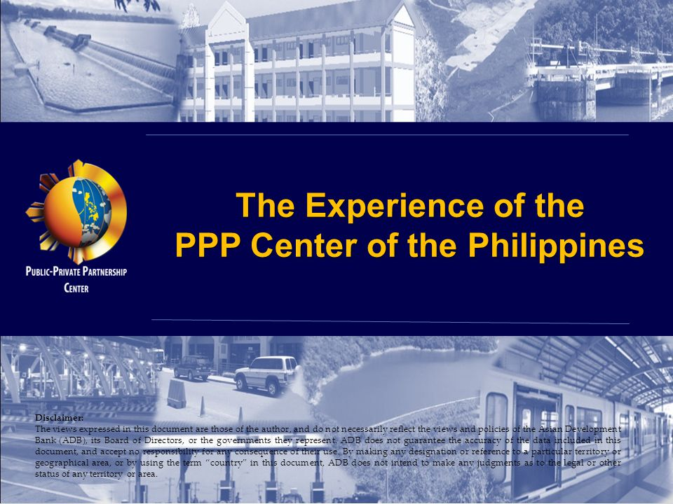 The Experience of the PPP Center of the Philippines Disclaimer: The views expressed in this document are those of the author, and do not necessarily r