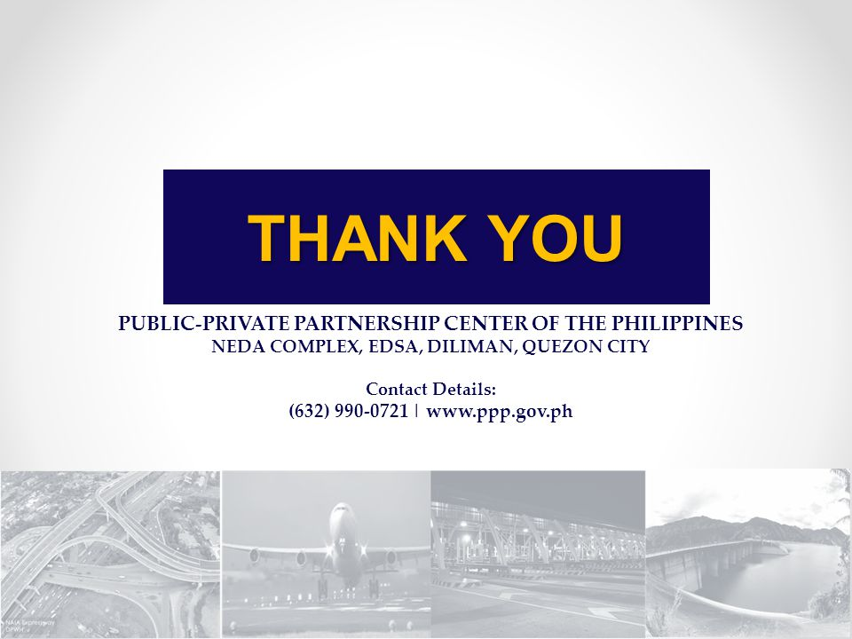PUBLIC-PRIVATE PARTNERSHIP CENTER OF THE PHILIPPINES NEDA COMPLEX, EDSA, DILIMAN, QUEZON CITY Contact Details: (632) 990-0721 | www.ppp.gov.ph THANK Y