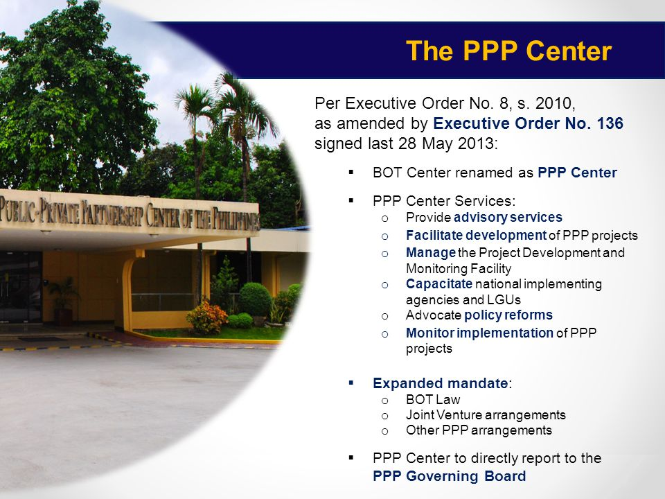 The PPP Center jjjjj Per Executive Order No. 8, s. 2010, as amended by Executive Order No. 136 signed last 28 May 2013:  BOT Center renamed as PPP Ce