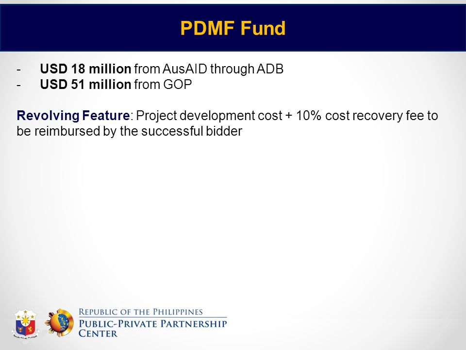 8 PDMF Fund -USD 18 million from AusAID through ADB -USD 51 million from GOP Revolving Feature: Project development cost + 10% cost recovery fee to be