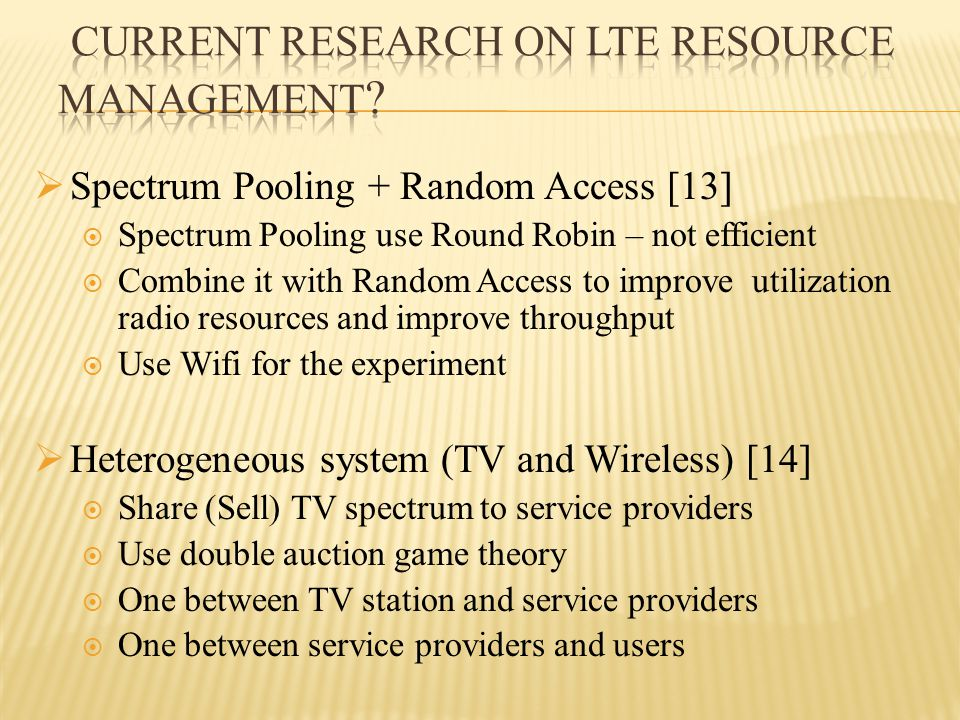  Spectrum Pooling + Random Access [13]  Spectrum Pooling use Round Robin – not efficient  Combine it with Random Access to improve utilization radio resources and improve throughput  Use Wifi for the experiment  Heterogeneous system (TV and Wireless) [14]  Share (Sell) TV spectrum to service providers  Use double auction game theory  One between TV station and service providers  One between service providers and users