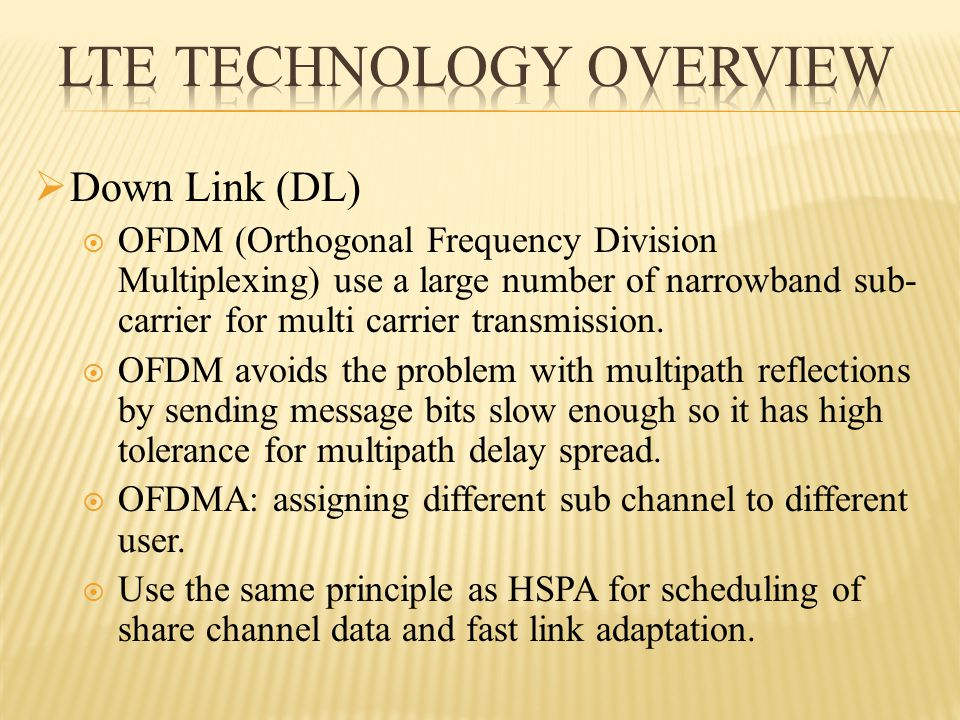  Down Link (DL)  OFDM (Orthogonal Frequency Division Multiplexing) use a large number of narrowband sub- carrier for multi carrier transmission.