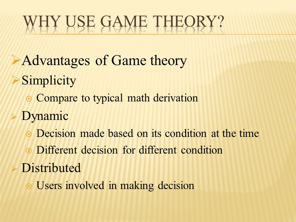  Advantages of Game theory  Simplicity  Compare to typical math derivation  Dynamic  Decision made based on its condition at the time  Different decision for different condition  Distributed  Users involved in making decision