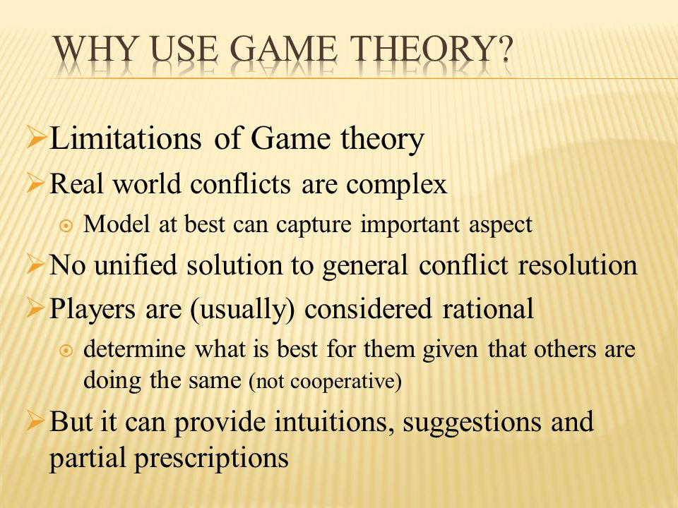  Limitations of Game theory  Real world conflicts are complex  Model at best can capture important aspect  No unified solution to general conflict resolution  Players are (usually) considered rational  determine what is best for them given that others are doing the same (not cooperative)  But it can provide intuitions, suggestions and partial prescriptions