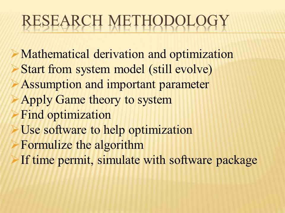  Mathematical derivation and optimization  Start from system model (still evolve)  Assumption and important parameter  Apply Game theory to system  Find optimization  Use software to help optimization  Formulize the algorithm  If time permit, simulate with software package