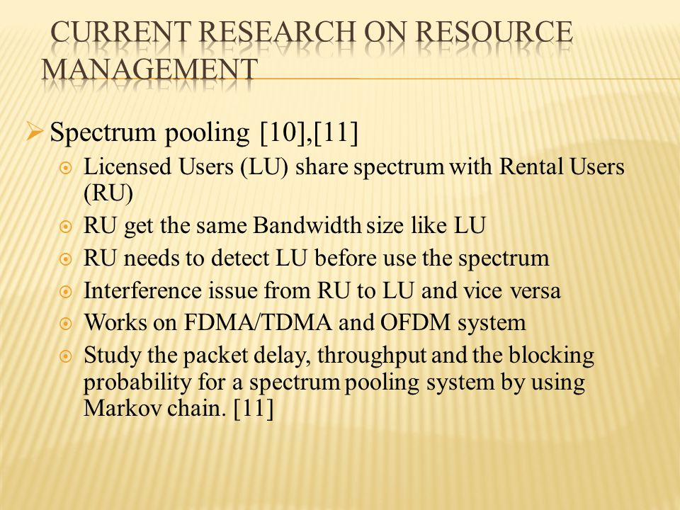  Spectrum pooling [10],[11]  Licensed Users (LU) share spectrum with Rental Users (RU)  RU get the same Bandwidth size like LU  RU needs to detect LU before use the spectrum  Interference issue from RU to LU and vice versa  Works on FDMA/TDMA and OFDM system  Study the packet delay, throughput and the blocking probability for a spectrum pooling system by using Markov chain.