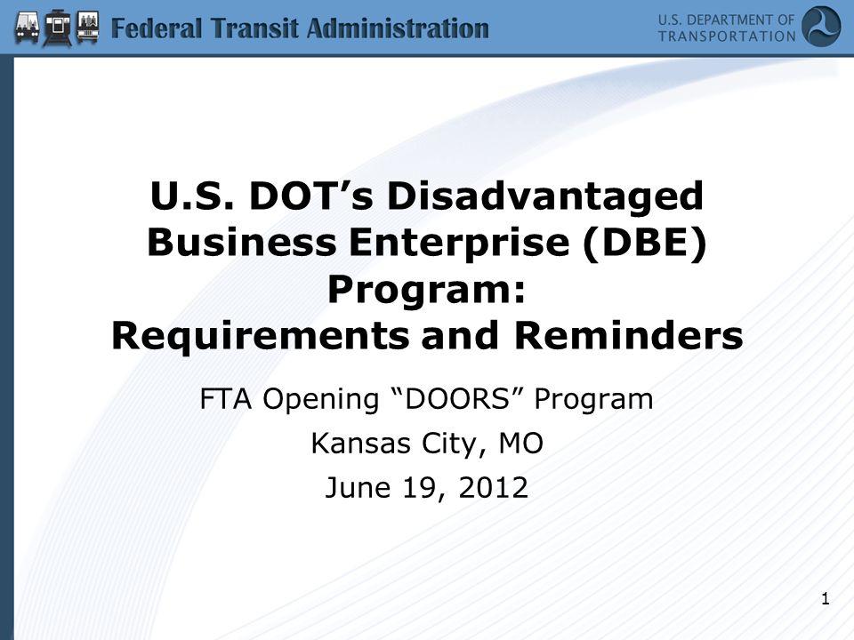 "U.S. DOT's Disadvantaged Business Enterprise (DBE) Program: Requirements and Reminders FTA Opening ""DOORS"" Program Kansas City, MO June 19, 2012 1"