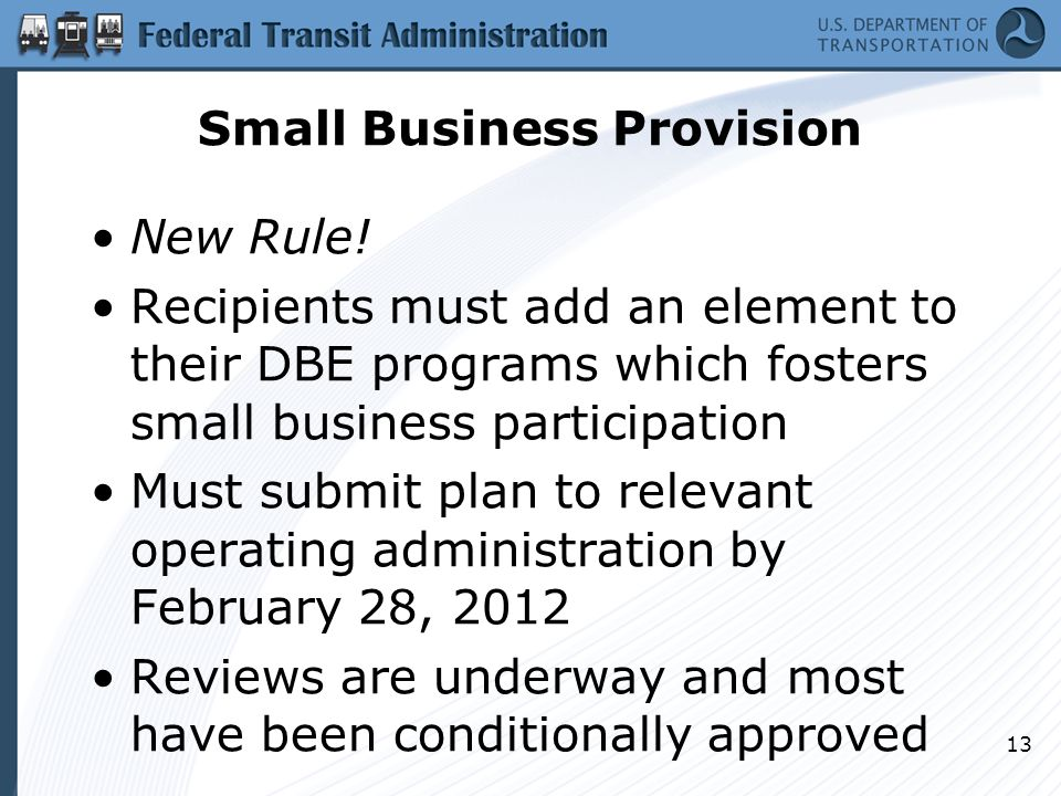 Small Business Provision New Rule! Recipients must add an element to their DBE programs which fosters small business participation Must submit plan to