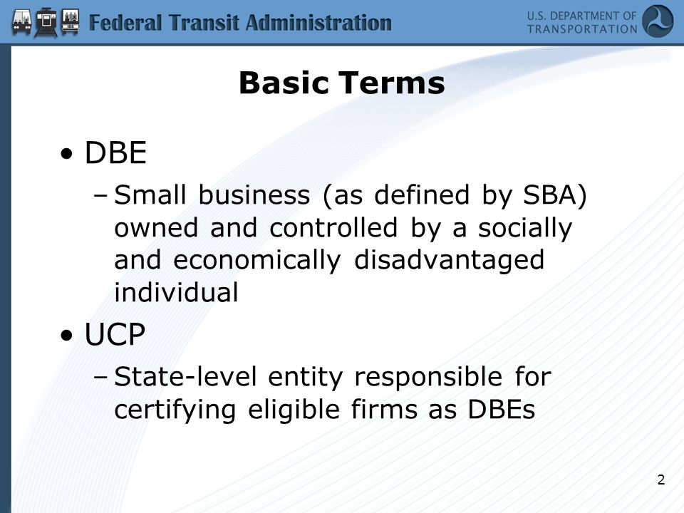 Basic Terms 2 DBE –Small business (as defined by SBA) owned and controlled by a socially and economically disadvantaged individual UCP –State-level entity responsible for certifying eligible firms as DBEs