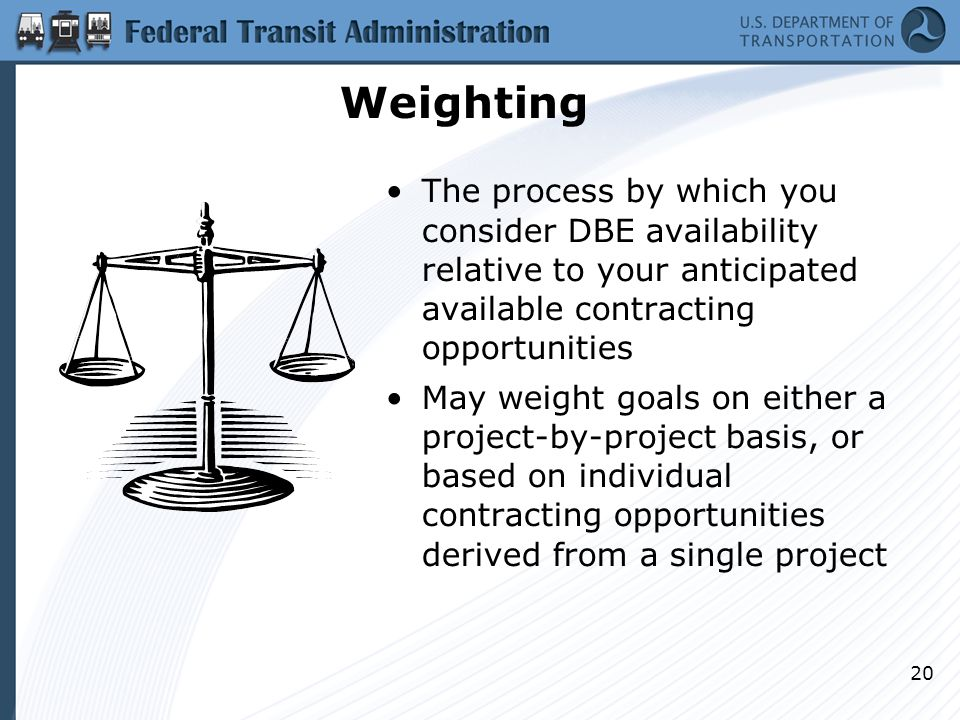 Weighting The process by which you consider DBE availability relative to your anticipated available contracting opportunities May weight goals on eith