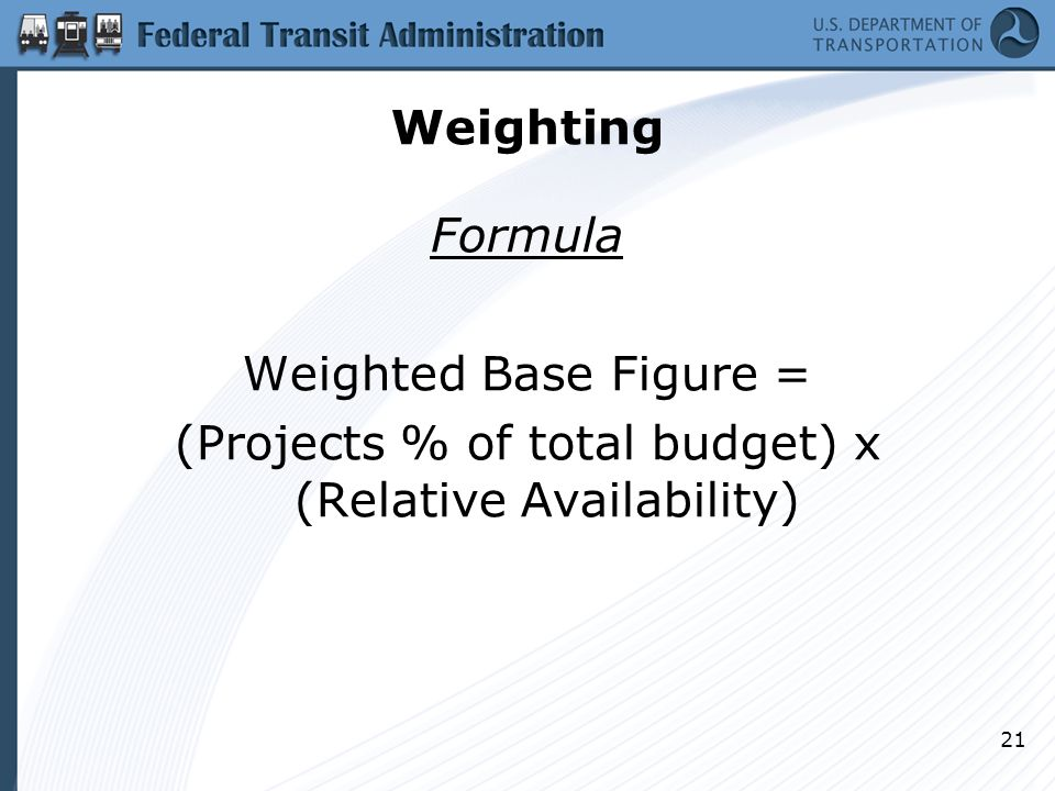 Weighting Formula Weighted Base Figure = (Projects % of total budget) x (Relative Availability) 21