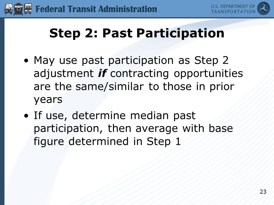 Step 2: Past Participation May use past participation as Step 2 adjustment if contracting opportunities are the same/similar to those in prior years If use, determine median past participation, then average with base figure determined in Step 1 23