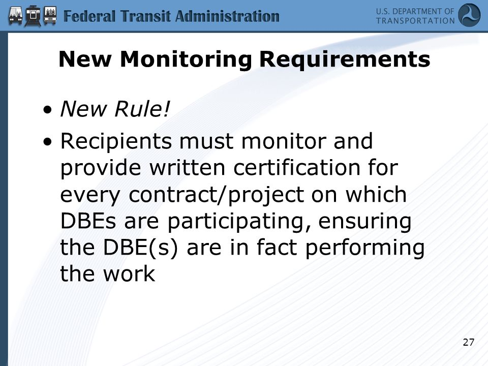 New Monitoring Requirements New Rule! Recipients must monitor and provide written certification for every contract/project on which DBEs are participa