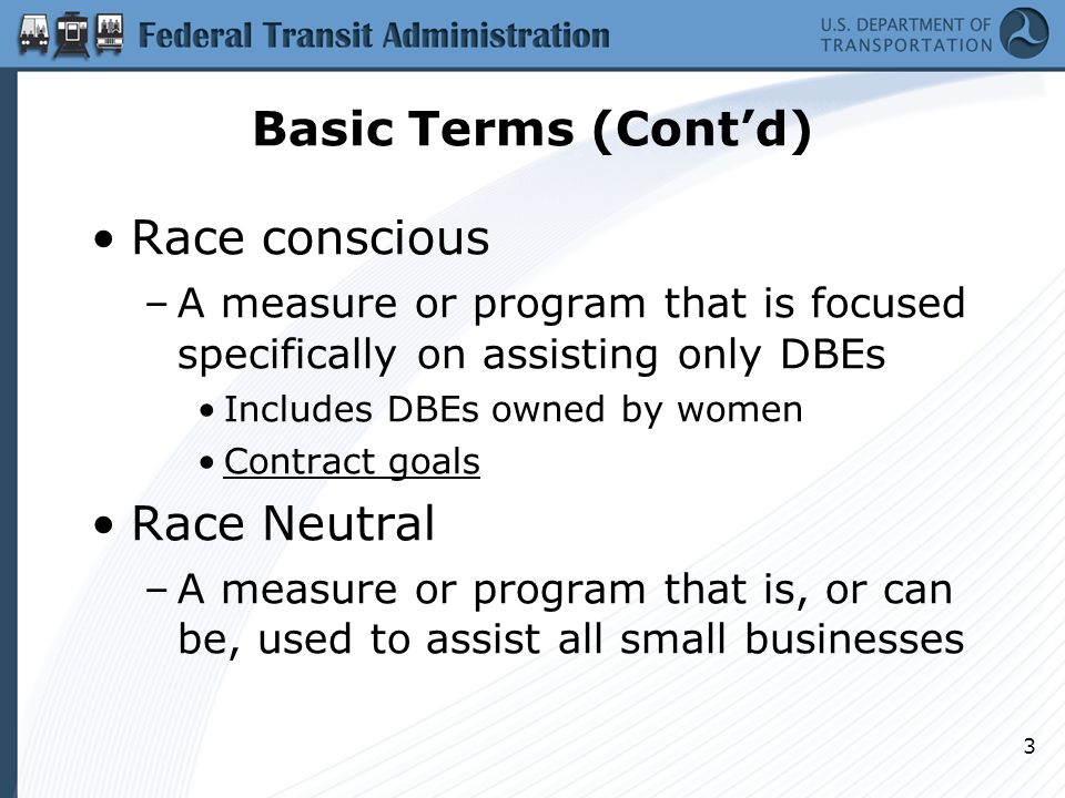 Basic Terms (Cont'd) Race conscious –A measure or program that is focused specifically on assisting only DBEs Includes DBEs owned by women Contract go