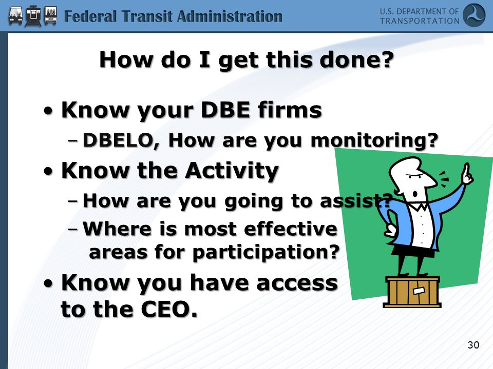 How do I get this done? Know your DBE firmsKnow your DBE firms –DBELO, How are you monitoring? Know the ActivityKnow the Activity –How are you going t