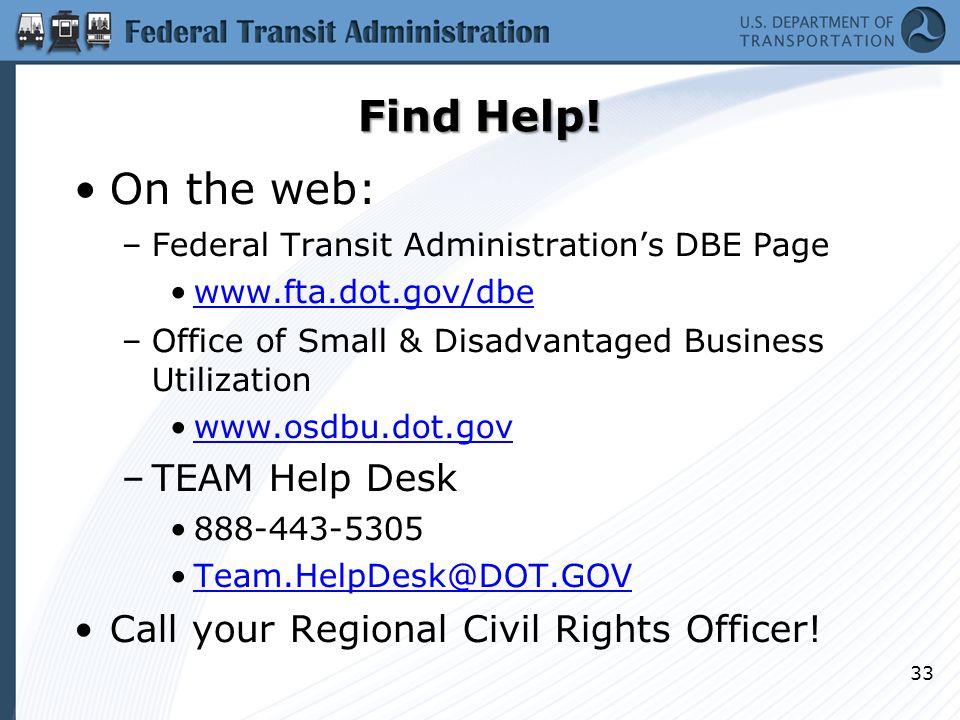 Find Help! On the web: –Federal Transit Administration's DBE Page www.fta.dot.gov/dbe –Office of Small & Disadvantaged Business Utilization www.osdbu.