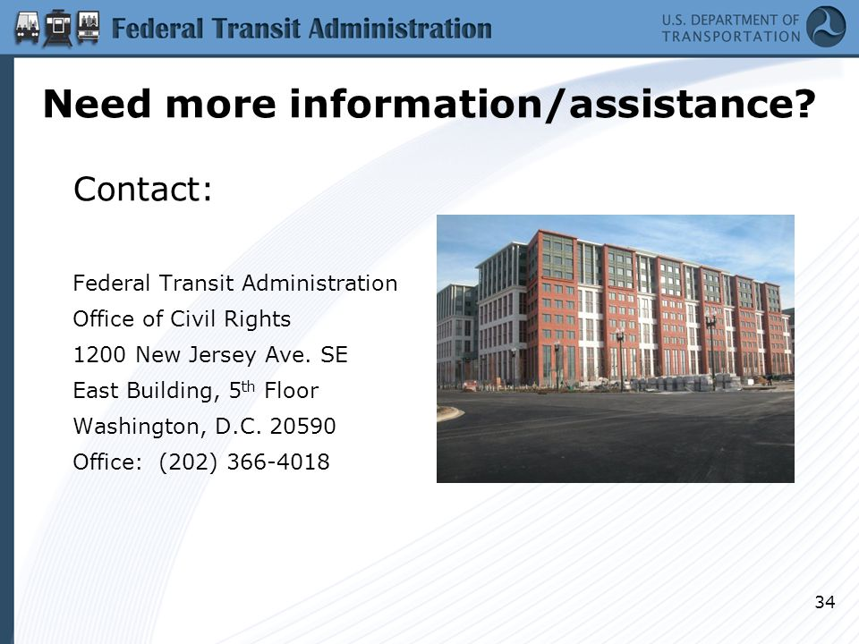 Need more information/assistance? Contact: Federal Transit Administration Office of Civil Rights 1200 New Jersey Ave. SE East Building, 5 th Floor Was