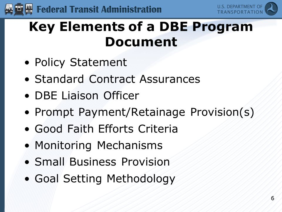 Key Elements of a DBE Program Document Policy Statement Standard Contract Assurances DBE Liaison Officer Prompt Payment/Retainage Provision(s) Good Fa