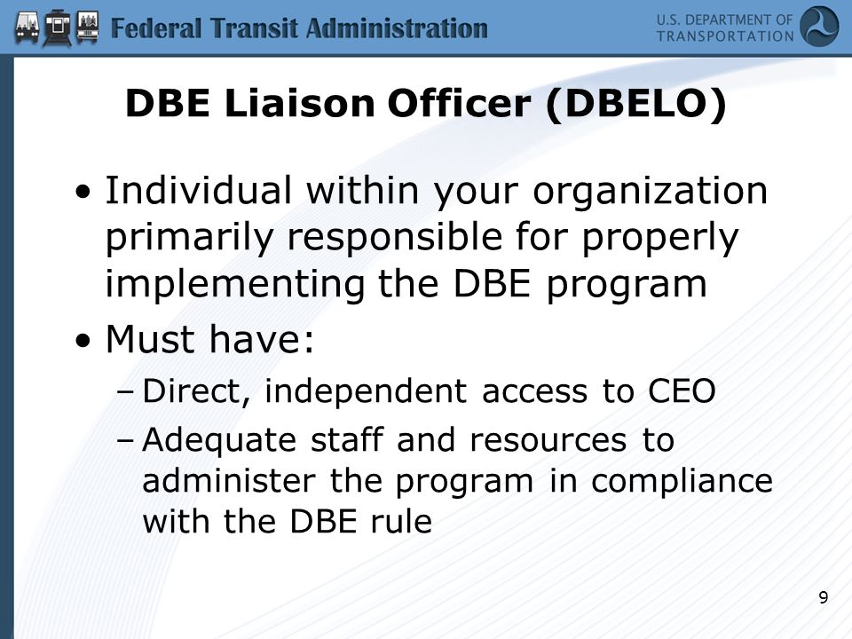 DBE Liaison Officer (DBELO) Individual within your organization primarily responsible for properly implementing the DBE program Must have: –Direct, in