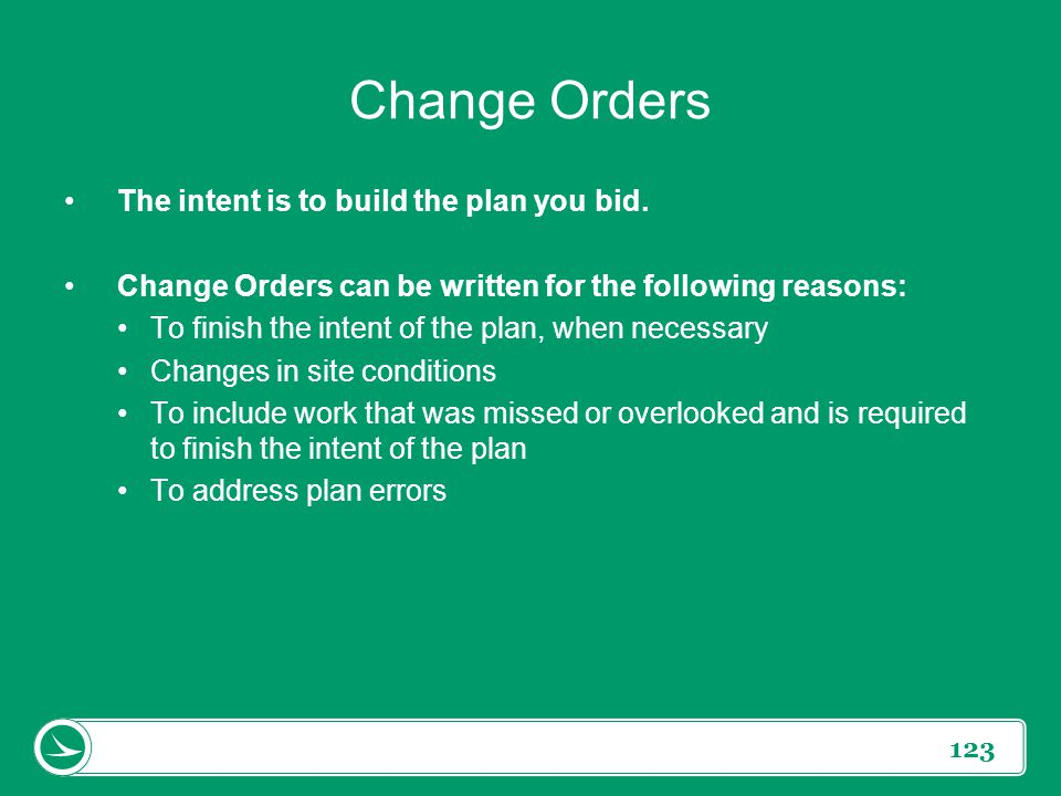 123 Change Orders The intent is to build the plan you bid. Change Orders can be written for the following reasons: To finish the intent of the plan, w