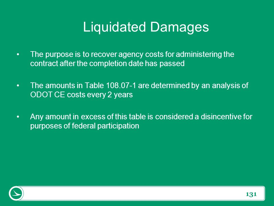 131 Liquidated Damages The purpose is to recover agency costs for administering the contract after the completion date has passed The amounts in Table