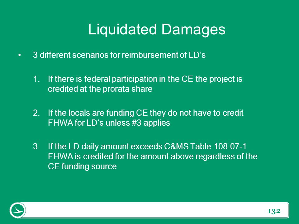 132 Liquidated Damages 3 different scenarios for reimbursement of LD's 1.If there is federal participation in the CE the project is credited at the pr
