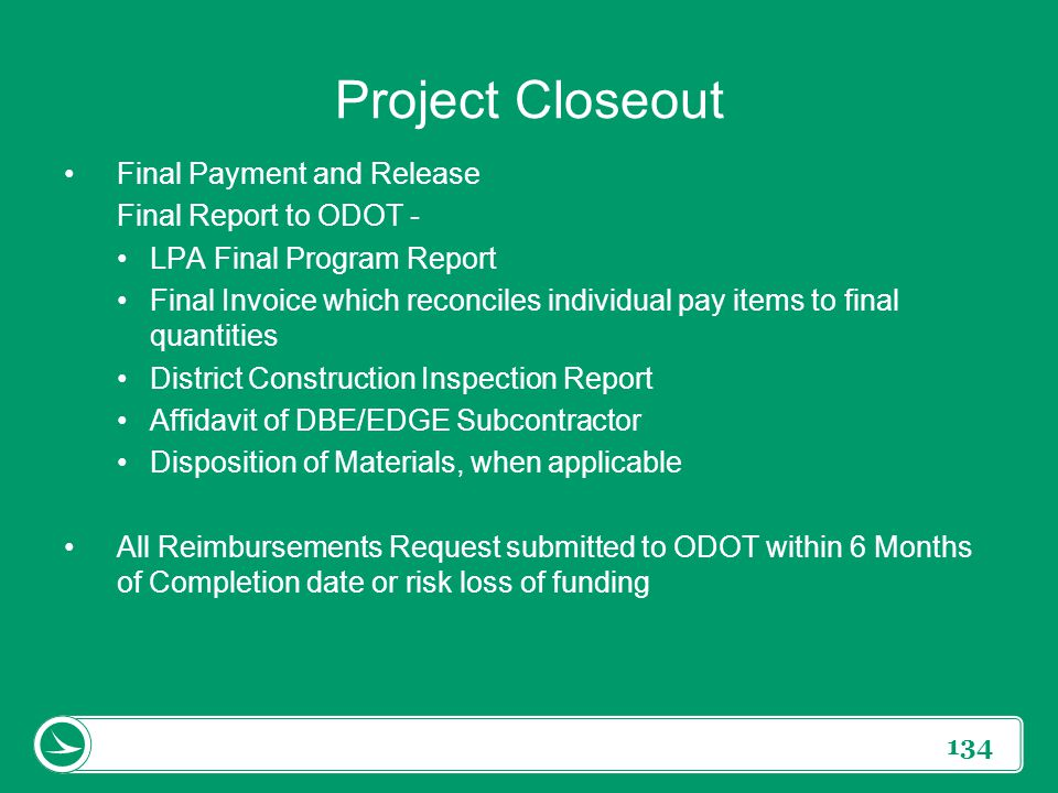 134 Project Closeout Final Payment and Release Final Report to ODOT - LPA Final Program Report Final Invoice which reconciles individual pay items to