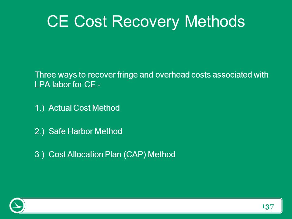 137 CE Cost Recovery Methods Three ways to recover fringe and overhead costs associated with LPA labor for CE - 1.) Actual Cost Method 2.) Safe Harbor