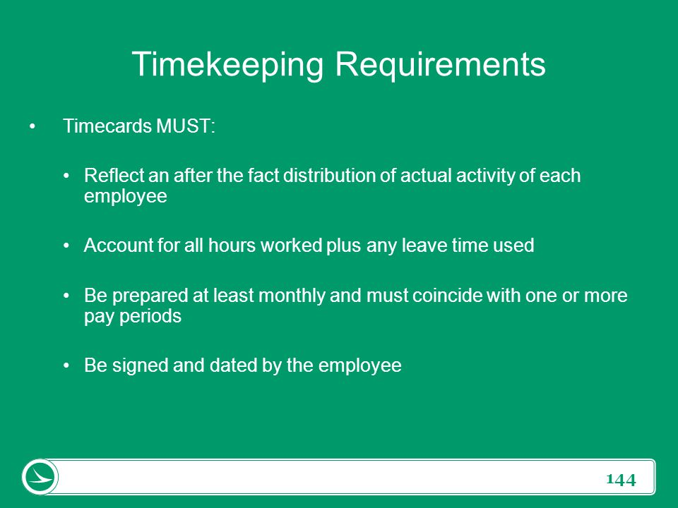 144 Timekeeping Requirements Timecards MUST: Reflect an after the fact distribution of actual activity of each employee Account for all hours worked p