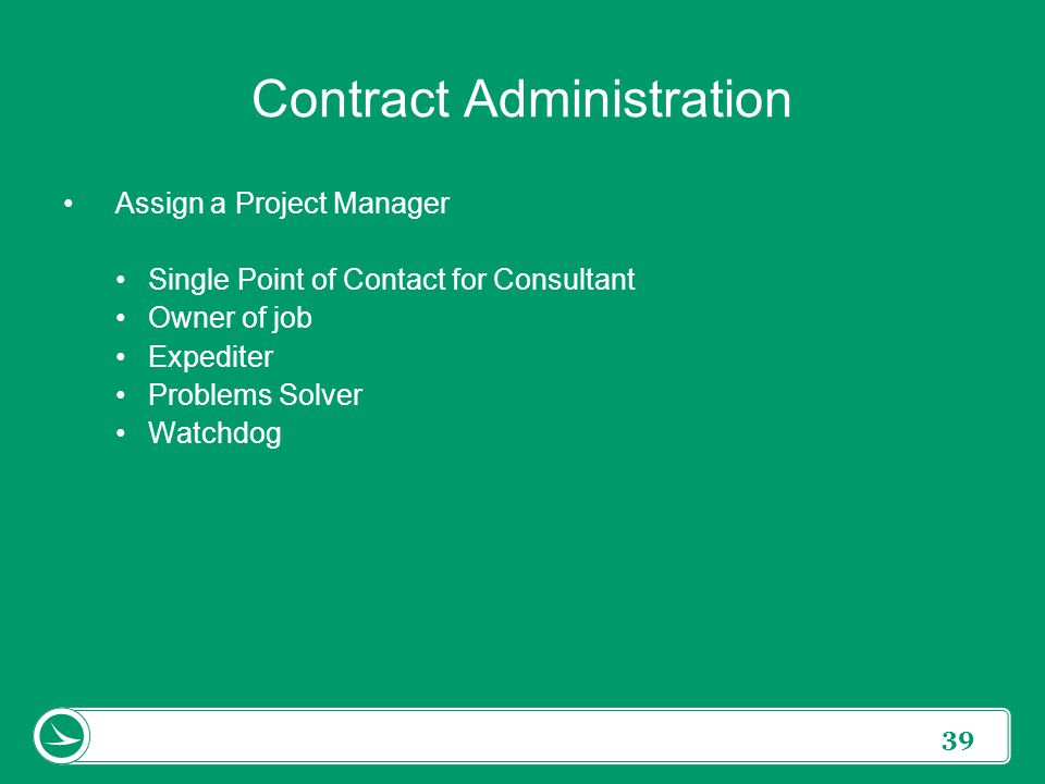39 Contract Administration Assign a Project Manager Single Point of Contact for Consultant Owner of job Expediter Problems Solver Watchdog
