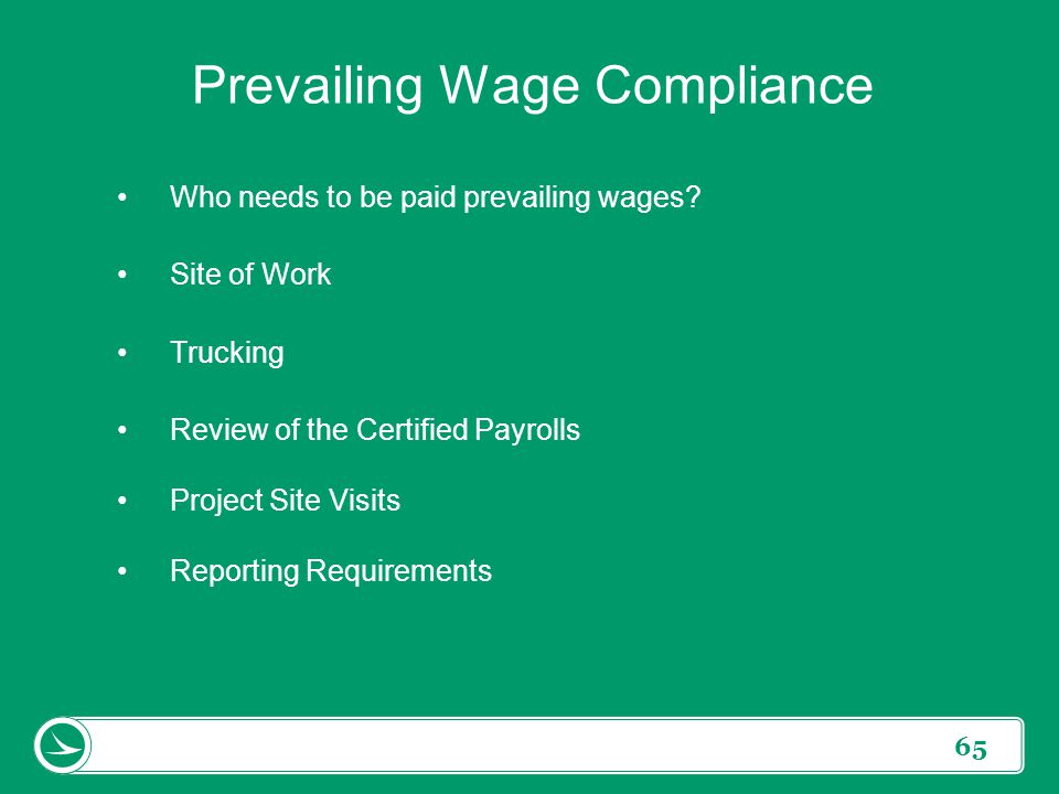 65 Prevailing Wage Compliance Who needs to be paid prevailing wages? Site of Work Trucking Review of the Certified Payrolls Project Site Visits Report