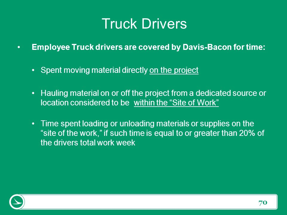 70 Truck Drivers Employee Truck drivers are covered by Davis-Bacon for time: Spent moving material directly on the project Hauling material on or off
