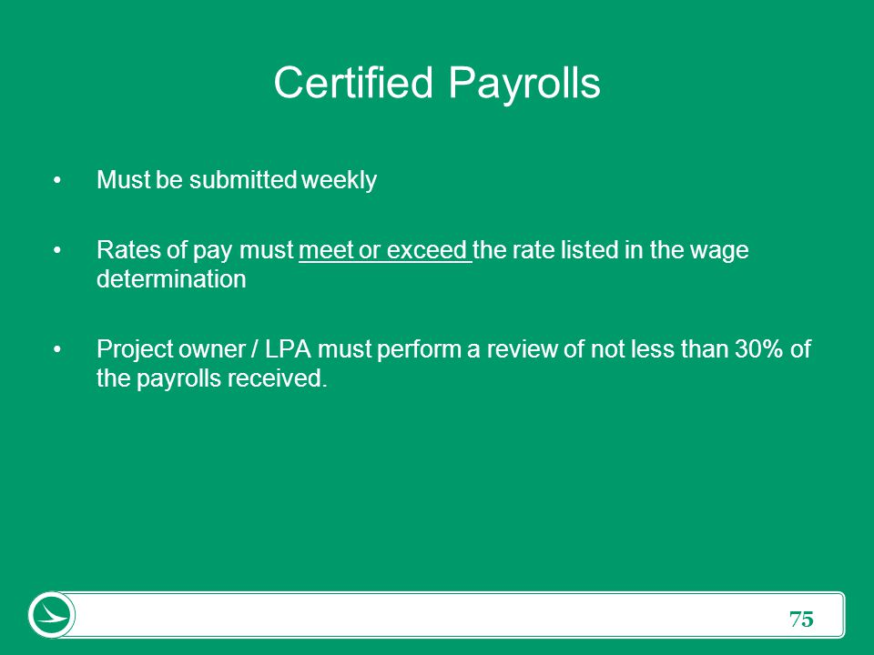 75 Certified Payrolls Must be submitted weekly Rates of pay must meet or exceed the rate listed in the wage determination Project owner / LPA must per