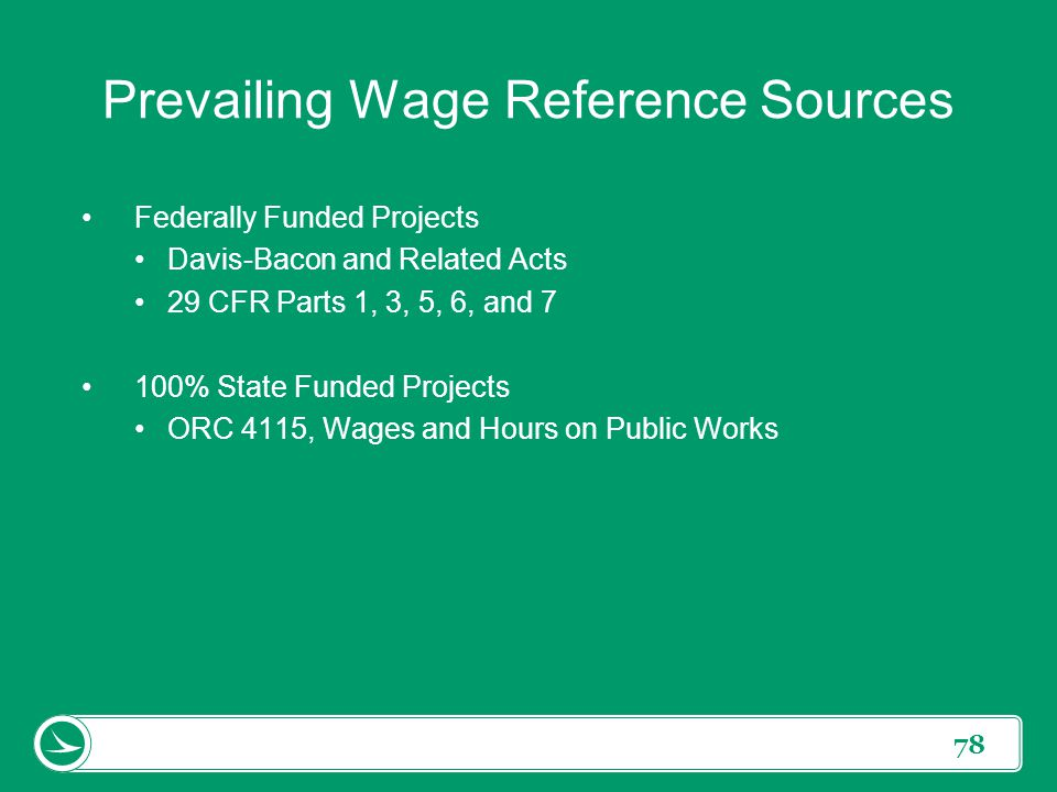 78 Prevailing Wage Reference Sources Federally Funded Projects Davis-Bacon and Related Acts 29 CFR Parts 1, 3, 5, 6, and 7 100% State Funded Projects