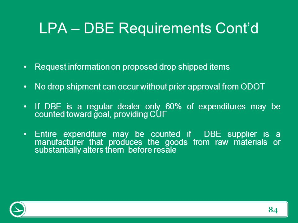 84 LPA – DBE Requirements Cont'd Request information on proposed drop shipped items No drop shipment can occur without prior approval from ODOT If DBE