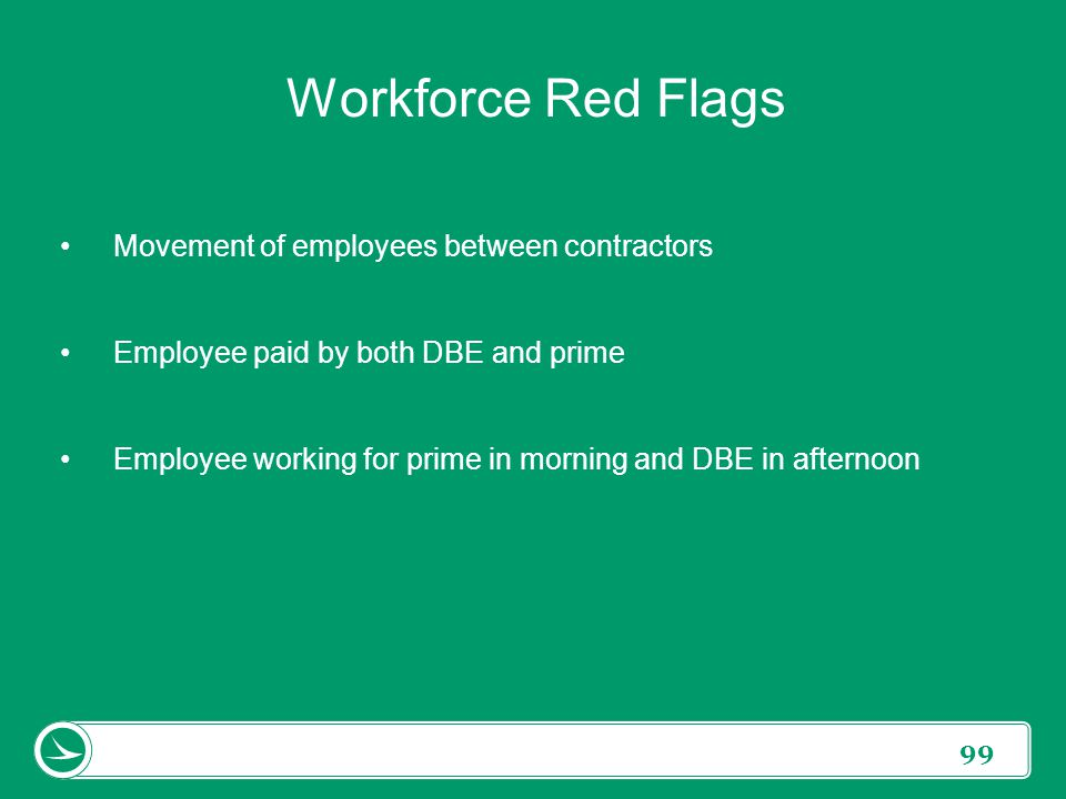 99 Workforce Red Flags Movement of employees between contractors Employee paid by both DBE and prime Employee working for prime in morning and DBE in