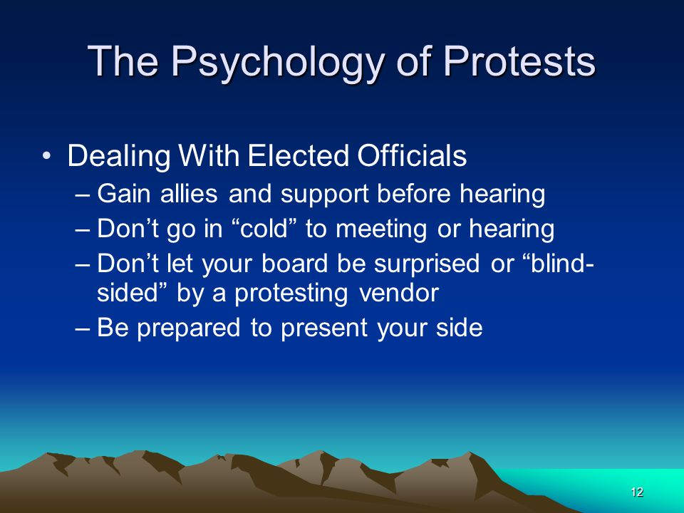 11 The Psychology of Protests Dealing With Elected Officials –Your agency may require protests and appeals to be resolved by board/commission, or revi